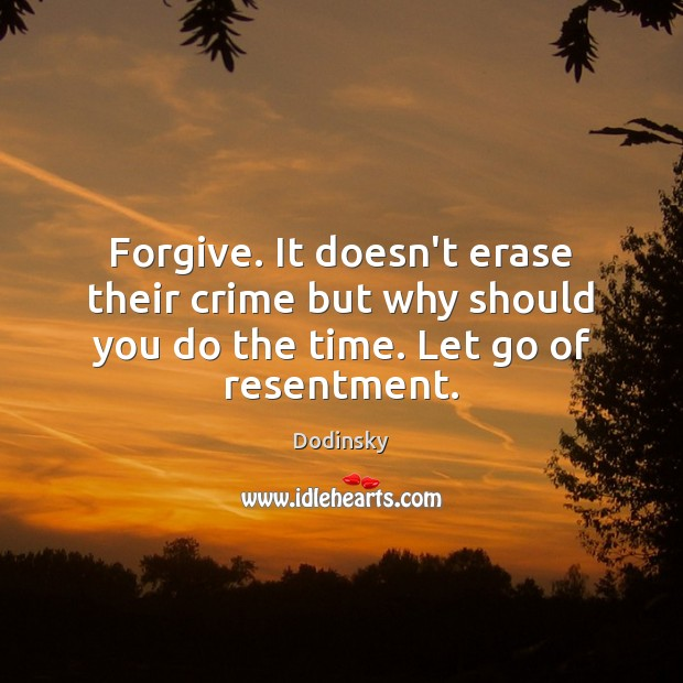 Forgive. It doesn't erase their crime but why should you do the time. Image