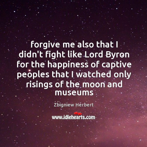 Forgive me also that I didn't fight like Lord Byron for the Image