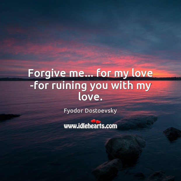 Image, Forgive me… for my love -for ruining you with my love.
