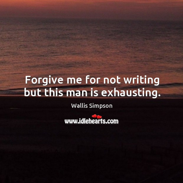Forgive me for not writing but this man is exhausting. Wallis Simpson Picture Quote