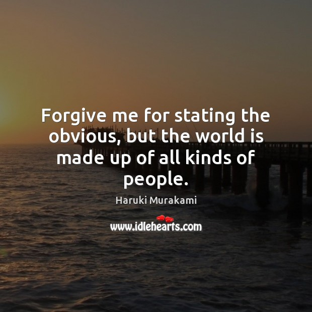 Forgive me for stating the obvious, but the world is made up of all kinds of people. Haruki Murakami Picture Quote