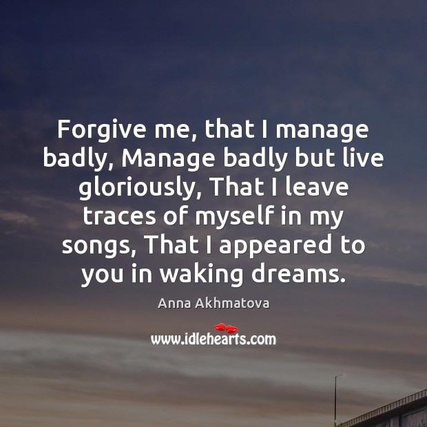 Forgive me, that I manage badly, Manage badly but live gloriously, That Image