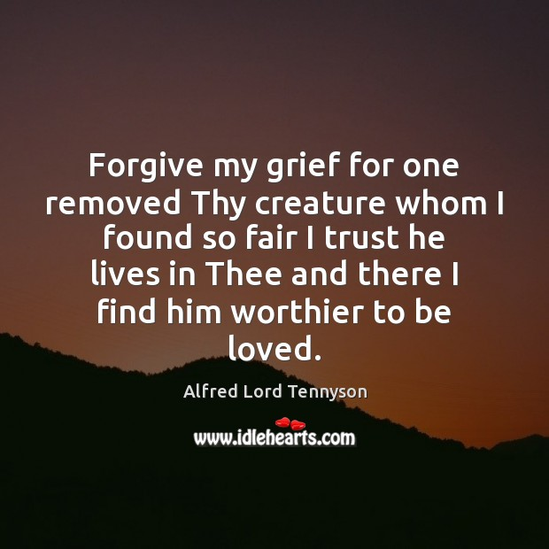 Forgive my grief for one removed Thy creature whom I found so Alfred Lord Tennyson Picture Quote