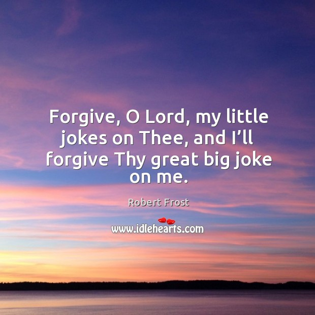 Forgive, o lord, my little jokes on thee, and I'll forgive thy great big joke on me. Image