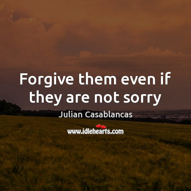 Forgive them even if they are not sorry Julian Casablancas Picture Quote