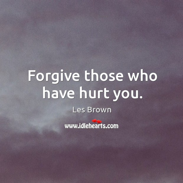 Forgive those who have hurt you. Image