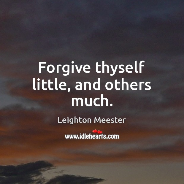 Forgive thyself little, and others much. Leighton Meester Picture Quote