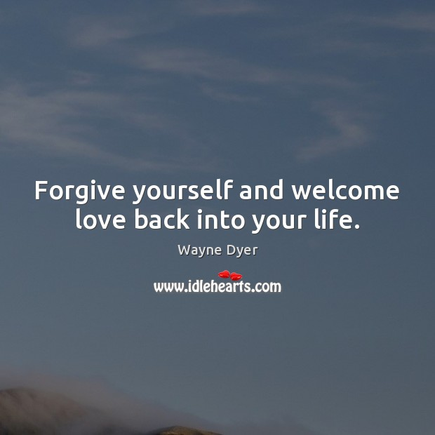 Forgive yourself and welcome love back into your life. Forgive Yourself Quotes Image
