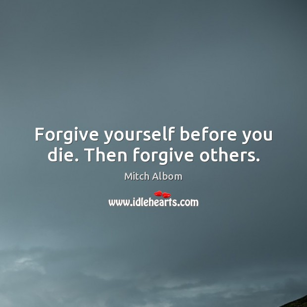 Forgive yourself before you die. Then forgive others. Mitch Albom Picture Quote