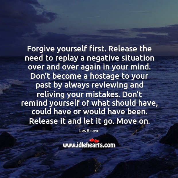 Forgive yourself first. Release the need to replay a negative situation over Forgive Yourself Quotes Image
