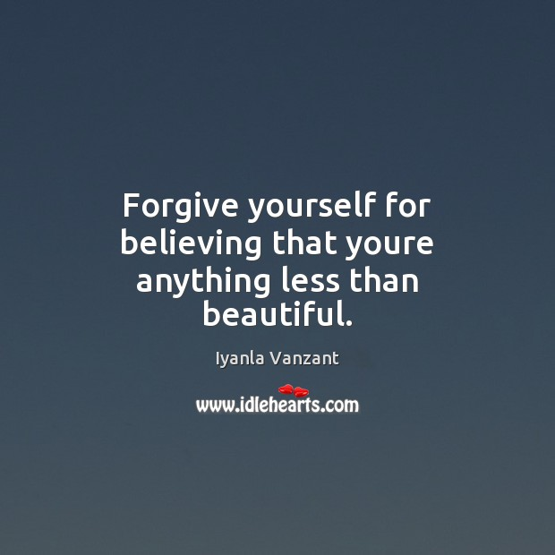 Forgive yourself for believing that youre anything less than beautiful. Forgive Yourself Quotes Image