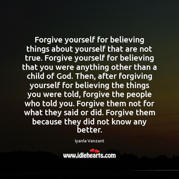 Forgive yourself for believing things about yourself that are not true. Forgive Forgive Yourself Quotes Image