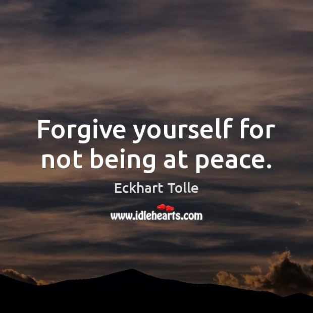Forgive yourself for not being at peace. Forgive Yourself Quotes Image