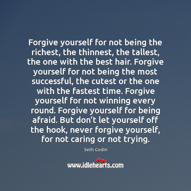 Forgive yourself for not being the richest, the thinnest, the tallest, the Seth Godin Picture Quote
