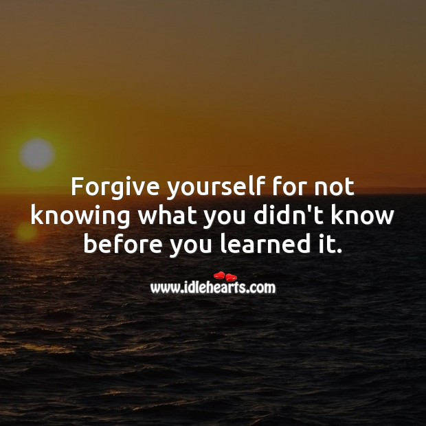Forgive yourself for not knowing what you didn't know before you learned it. Forgive Yourself Quotes Image