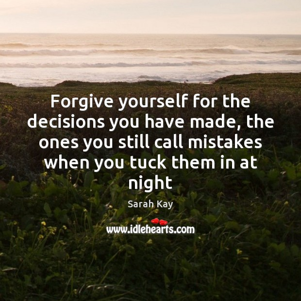 Forgive yourself for the decisions you have made, the ones you still Forgive Yourself Quotes Image