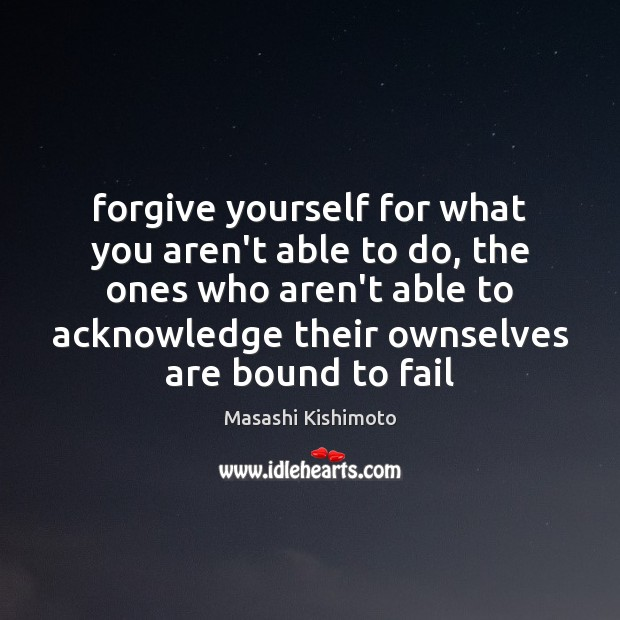 Forgive yourself for what you aren't able to do, the ones who Forgive Yourself Quotes Image