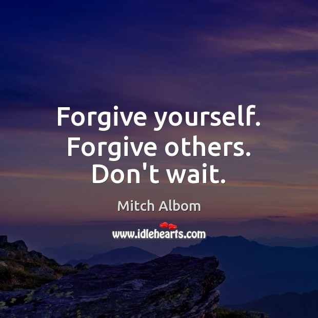 Forgive yourself. Forgive others. Don't wait. Forgive Yourself Quotes Image