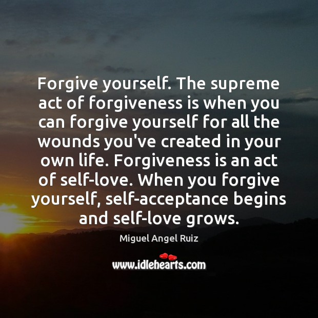 Forgive yourself. The supreme act of forgiveness is when you can forgive Forgive Yourself Quotes Image