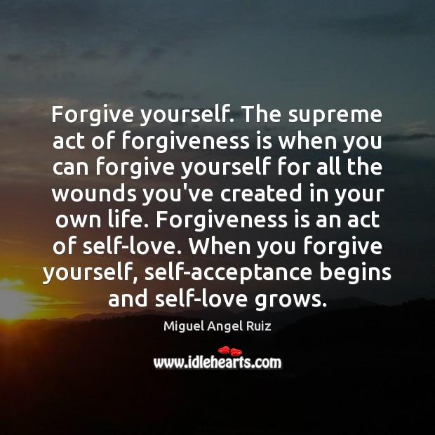 Forgive yourself. The supreme act of forgiveness is when you can forgive Forgive Yourself Quotes Image