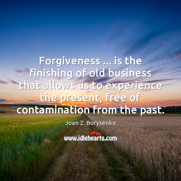 Forgiveness … is the finishing of old business that allows us to experience Image