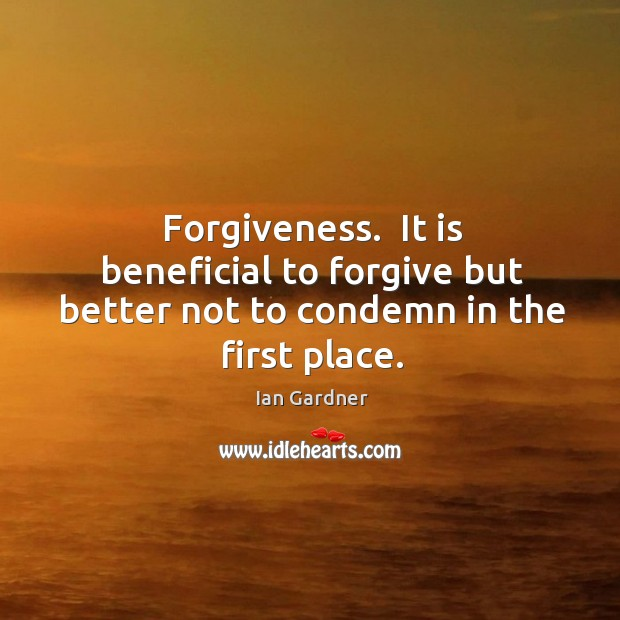 Ian Gardner Picture Quote image saying: Forgiveness.  It is beneficial to forgive but better not to condemn in the first place.