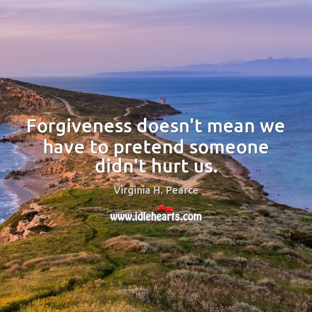 Forgiveness doesn't mean we have to pretend someone didn't hurt us. Image