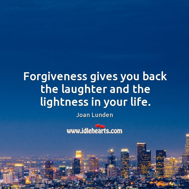 Forgiveness gives you back the laughter and the lightness in your life. Image