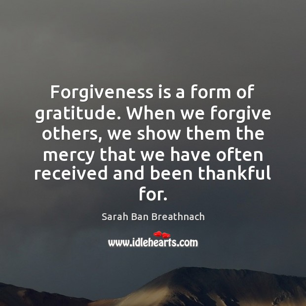 Forgiveness is a form of gratitude. When we forgive others, we show Sarah Ban Breathnach Picture Quote