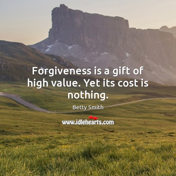 Forgiveness is a gift of high value. Yet its cost is nothing. Betty Smith Picture Quote