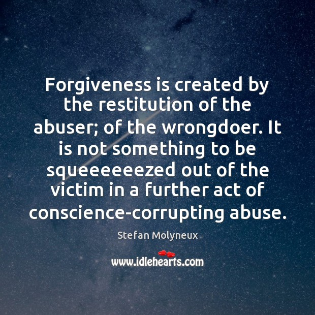 Image, Forgiveness is created by the restitution of the abuser; of the wrongdoer.