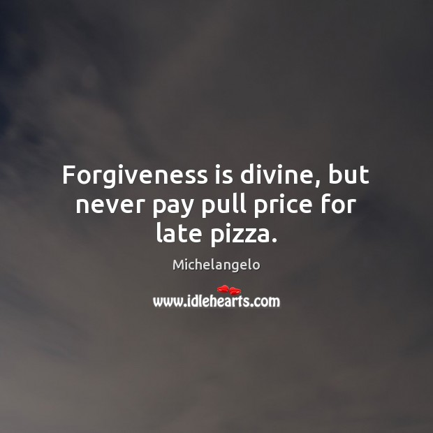 Image, Forgiveness is divine, but never pay pull price for late pizza.
