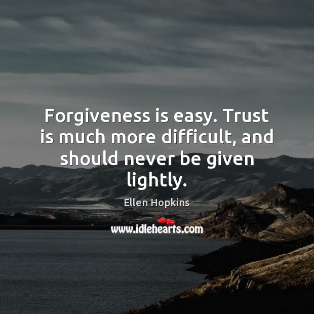 Forgiveness is easy. Trust is much more difficult, and should never be given lightly. Trust Quotes Image