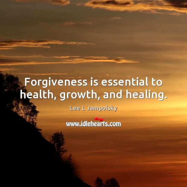 Forgiveness is essential to health, growth, and healing. Lee L Jampolsky Picture Quote