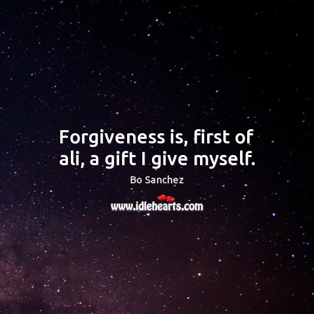 Forgiveness is, first of ali, a gift I give myself. Bo Sanchez Picture Quote