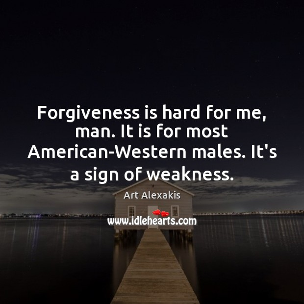 Image, Forgiveness is hard for me, man. It is for most American-Western males.