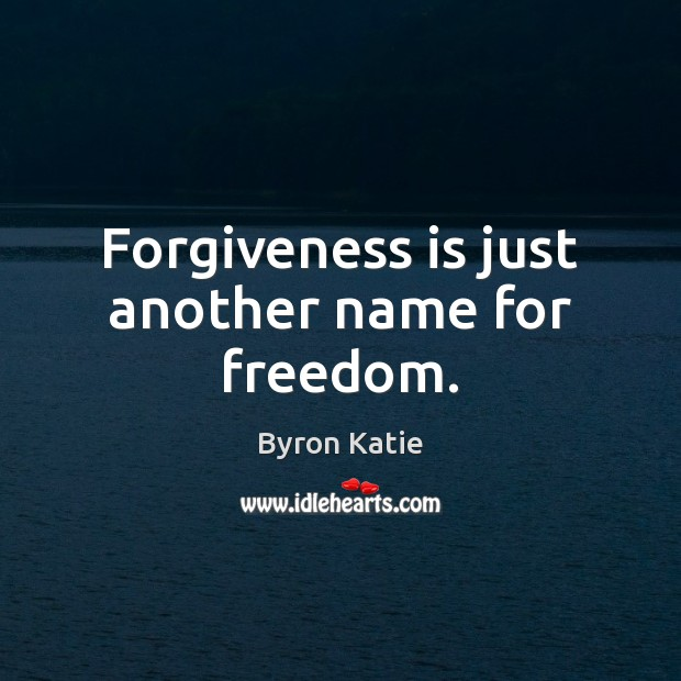 Forgiveness is just another name for freedom. Byron Katie Picture Quote