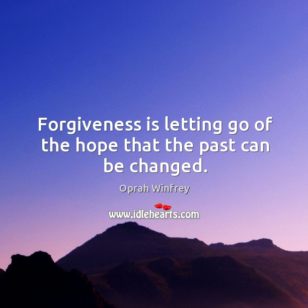 Forgiveness is letting go of the hope that past can be changed. Oprah Winfrey Picture Quote