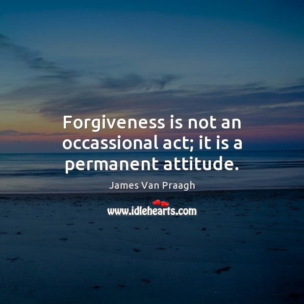 Forgiveness is not an occassional act; it is a permanent attitude. Image