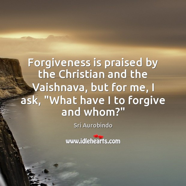 Forgiveness is praised by the Christian and the Vaishnava, but for me, Sri Aurobindo Picture Quote