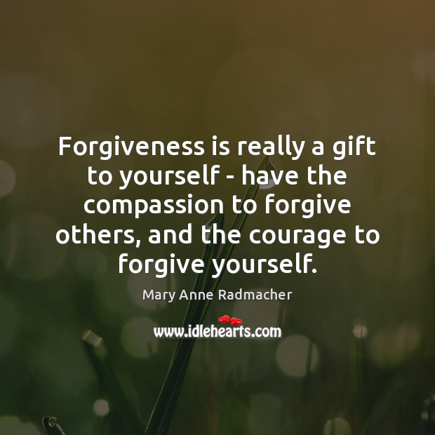 Forgiveness is really a gift to yourself – have the compassion to Forgive Yourself Quotes Image