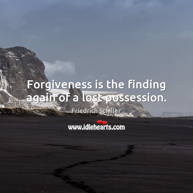 Forgiveness is the finding again of a lost possession. Friedrich Schiller Picture Quote