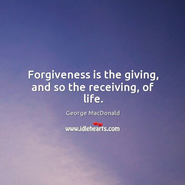 Image, Forgiveness is the giving, and so the receiving, of life.