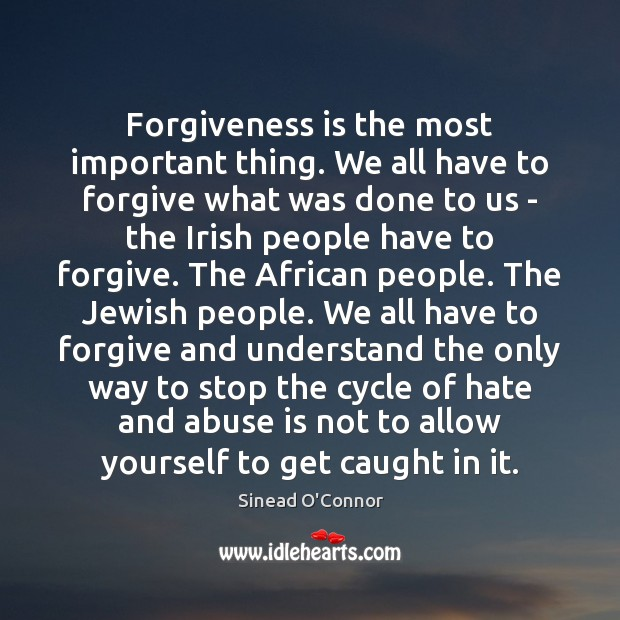 Forgiveness is the most important thing. We all have to forgive what Sinead O'Connor Picture Quote