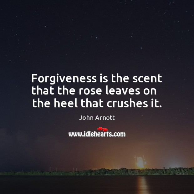 Forgiveness is the scent that the rose leaves on   the heel that crushes it. Forgive Quotes Image