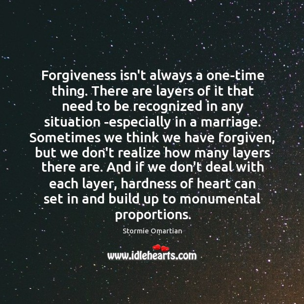 Forgiveness isn't always a one-time thing. There are layers of it that Stormie Omartian Picture Quote