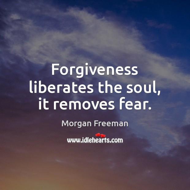 Forgiveness liberates the soul, it removes fear. Morgan Freeman Picture Quote