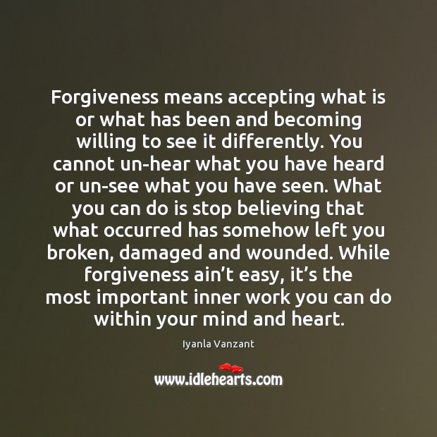 Image, Forgiveness means accepting what is or what has been and becoming willing