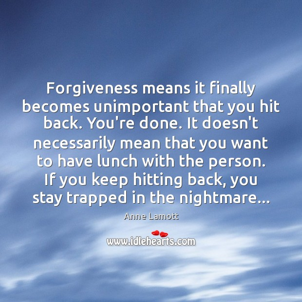 Forgiveness means it finally becomes unimportant that you hit back. You're done. Anne Lamott Picture Quote
