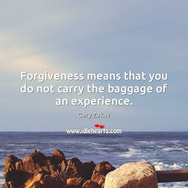 Forgiveness means that you do not carry the baggage of an experience. Gary Zukav Picture Quote